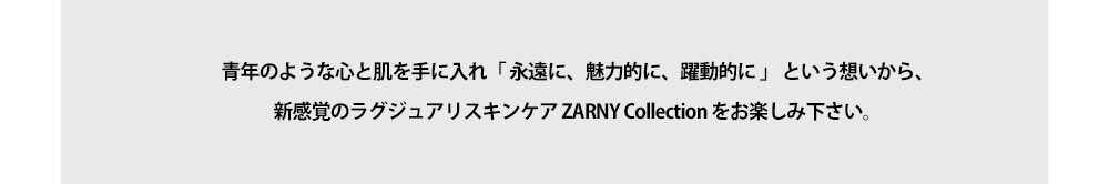 青年のような心と肌を手に入れ「 永遠に、魅力的に、躍動的に 」 という想いから、新感覚のラグジュアリスキンケア ZARNY Collection をお楽しみ下さい。